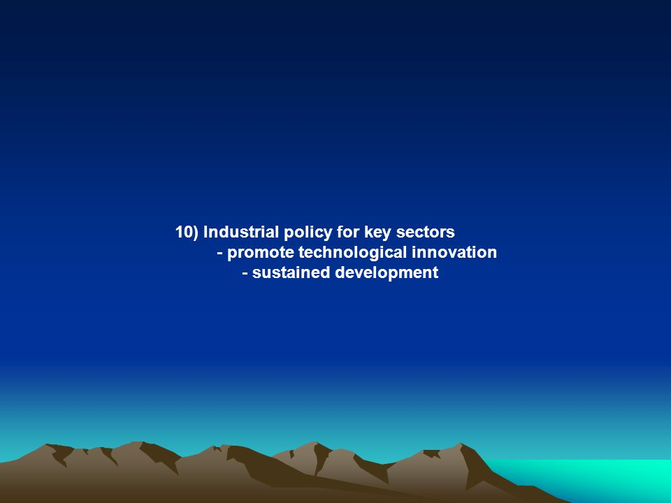 10) Industrial policy for key sectors - promote technological innovation - sustained development