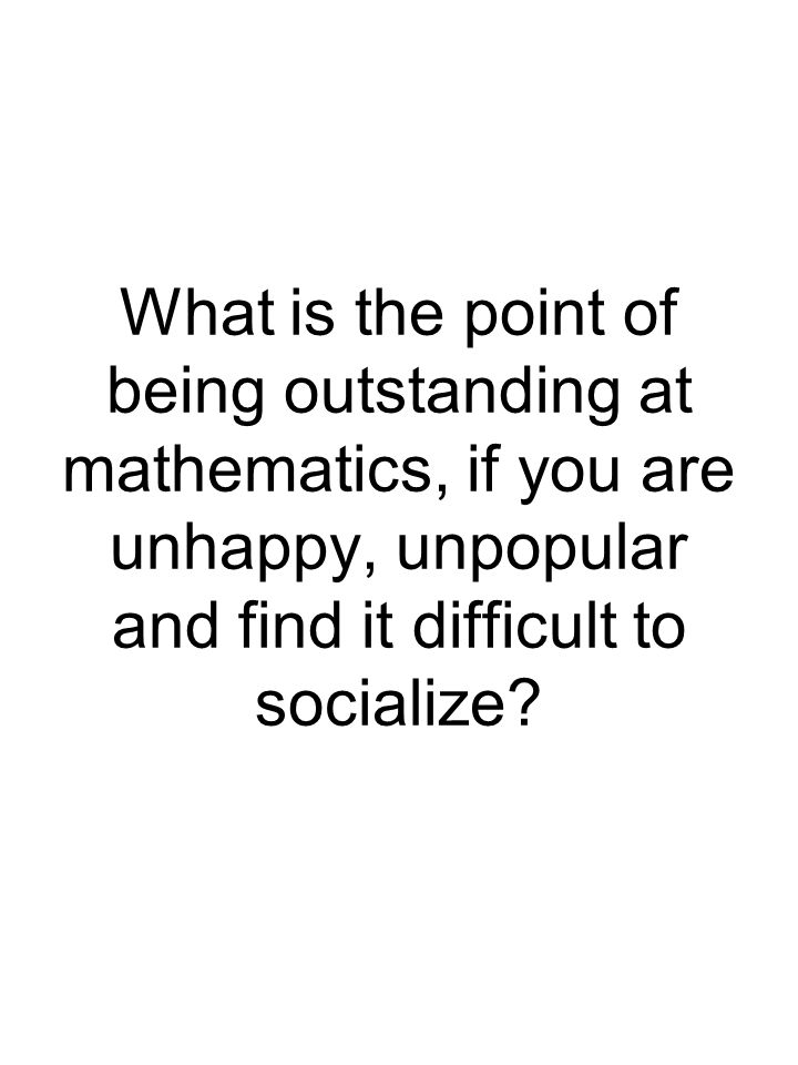 What is the point of being outstanding at mathematics, if you are unhappy, unpopular and find it difficult to socialize