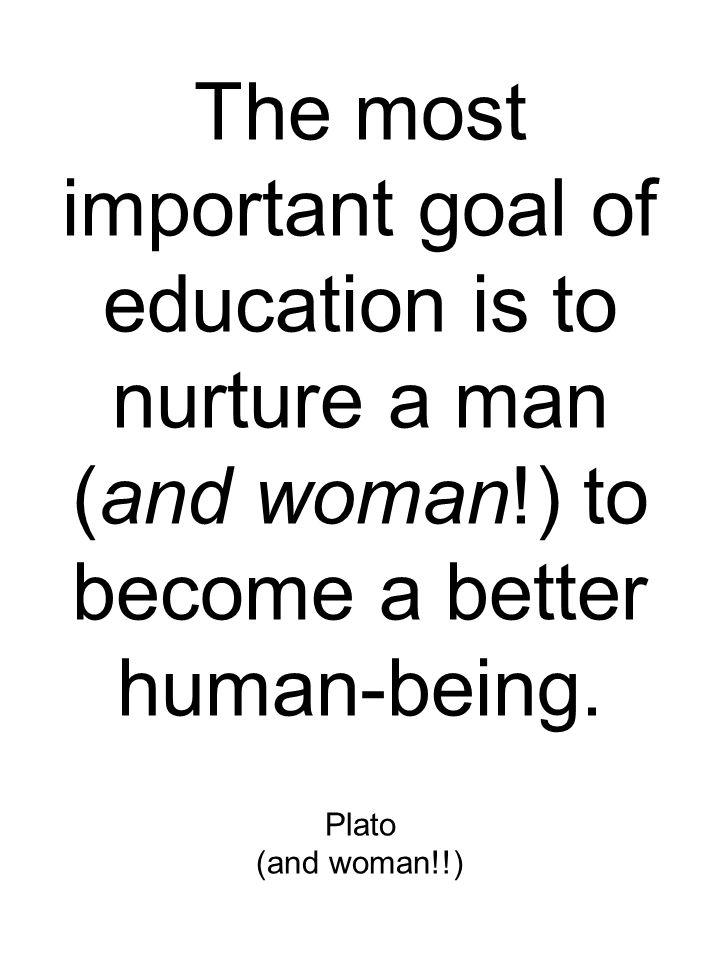 The most important goal of education is to nurture a man (and woman!) to become a better human-being.