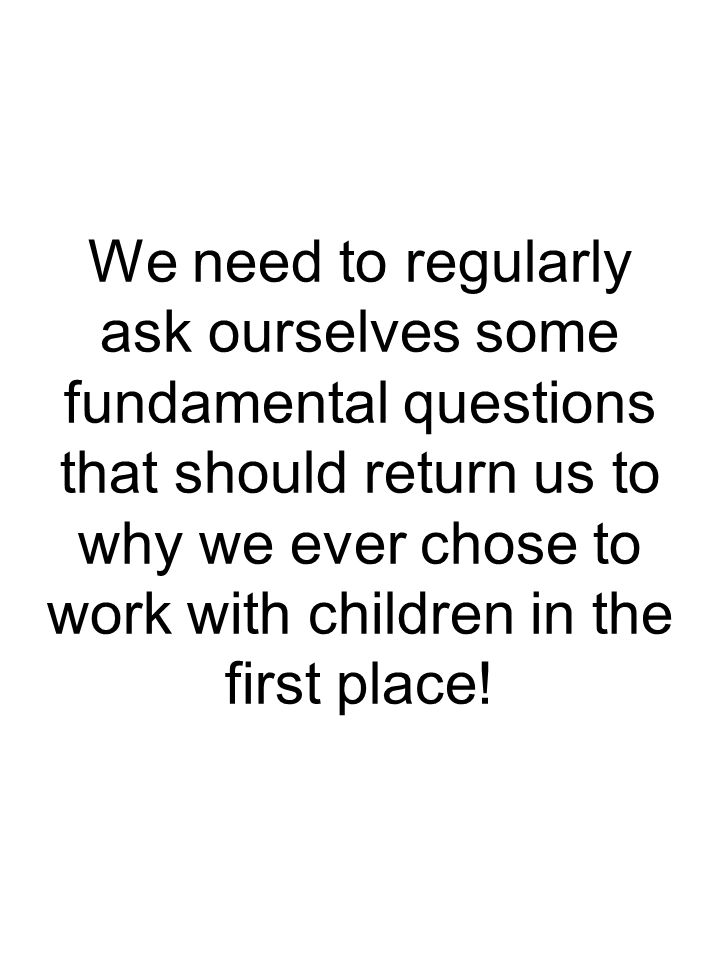 We need to regularly ask ourselves some fundamental questions that should return us to why we ever chose to work with children in the first place!
