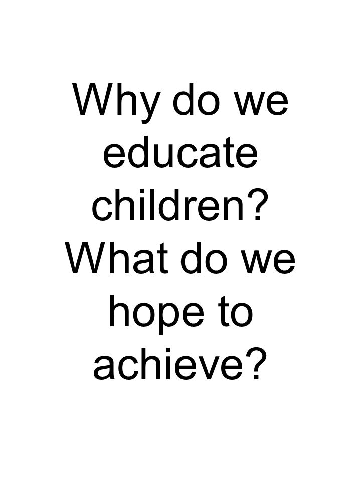Why do we educate children What do we hope to achieve