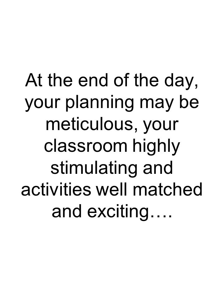 At the end of the day, your planning may be meticulous, your classroom highly stimulating and activities well matched and exciting….