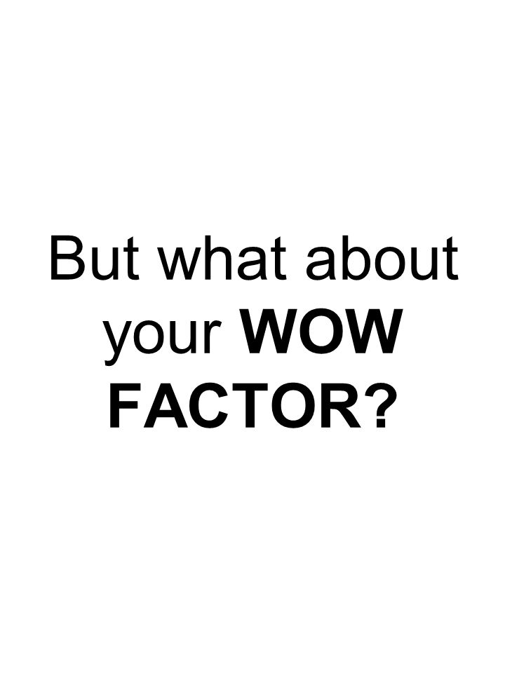 But what about your WOW FACTOR