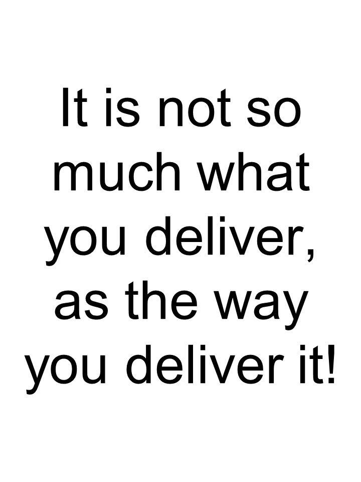 It is not so much what you deliver, as the way you deliver it!