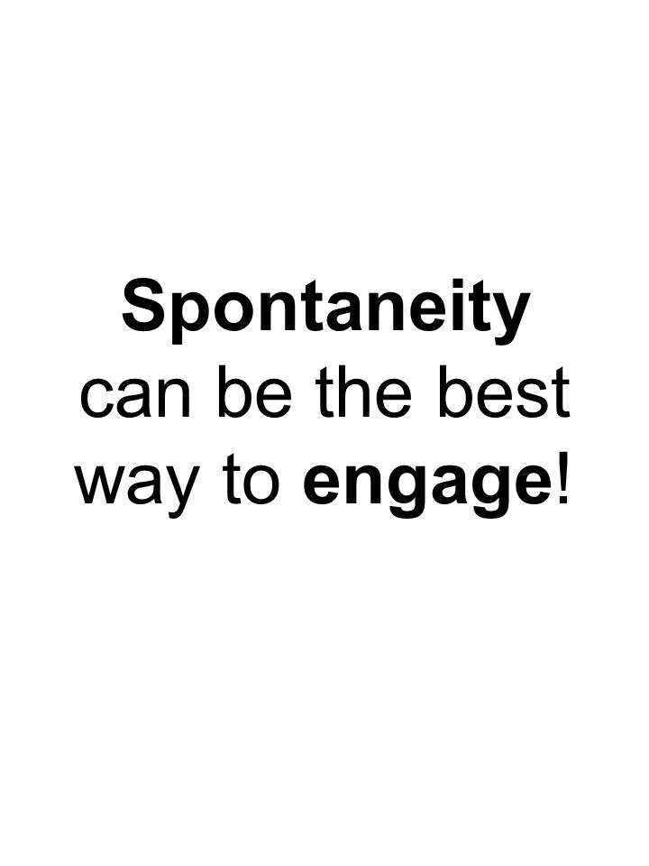 Spontaneity can be the best way to engage!