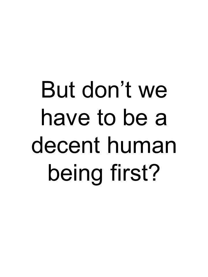 But don't we have to be a decent human being first