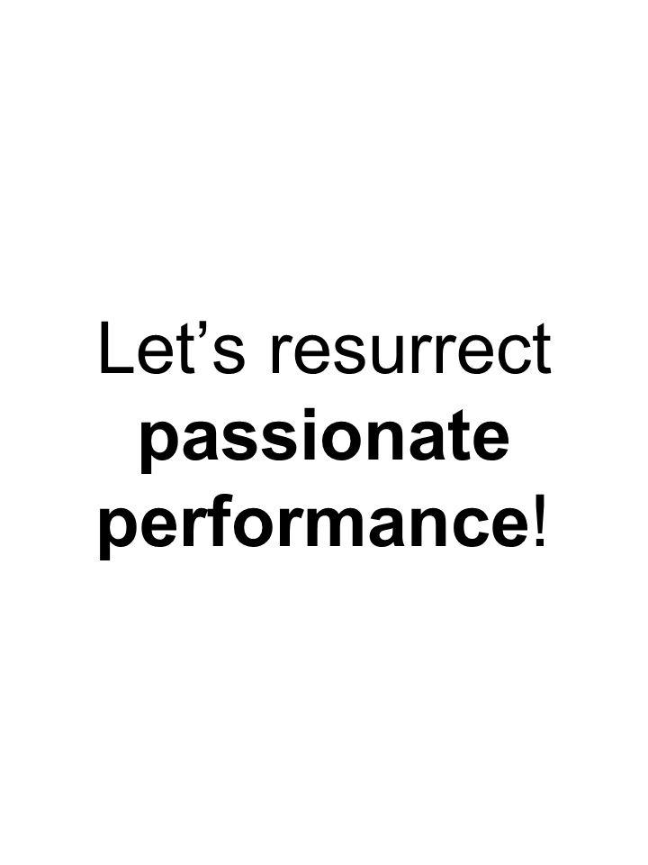 Let's resurrect passionate performance!