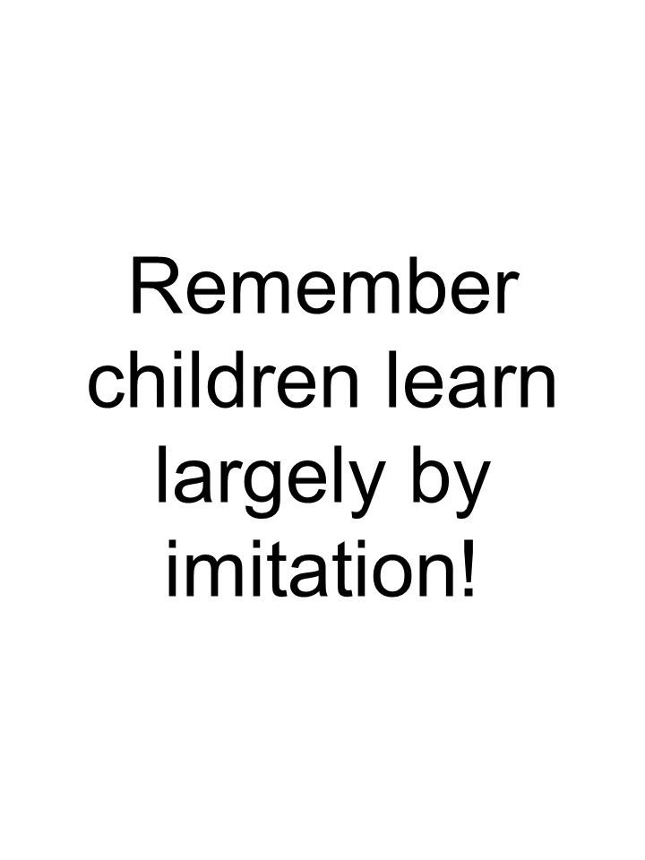 Remember children learn largely by imitation!