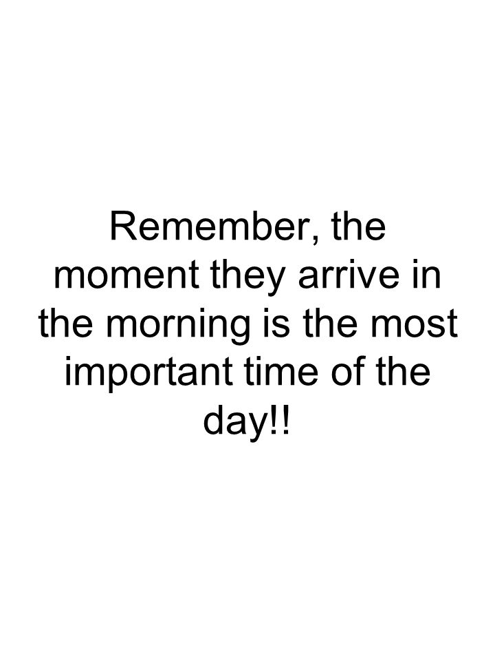 Remember, the moment they arrive in the morning is the most important time of the day!!