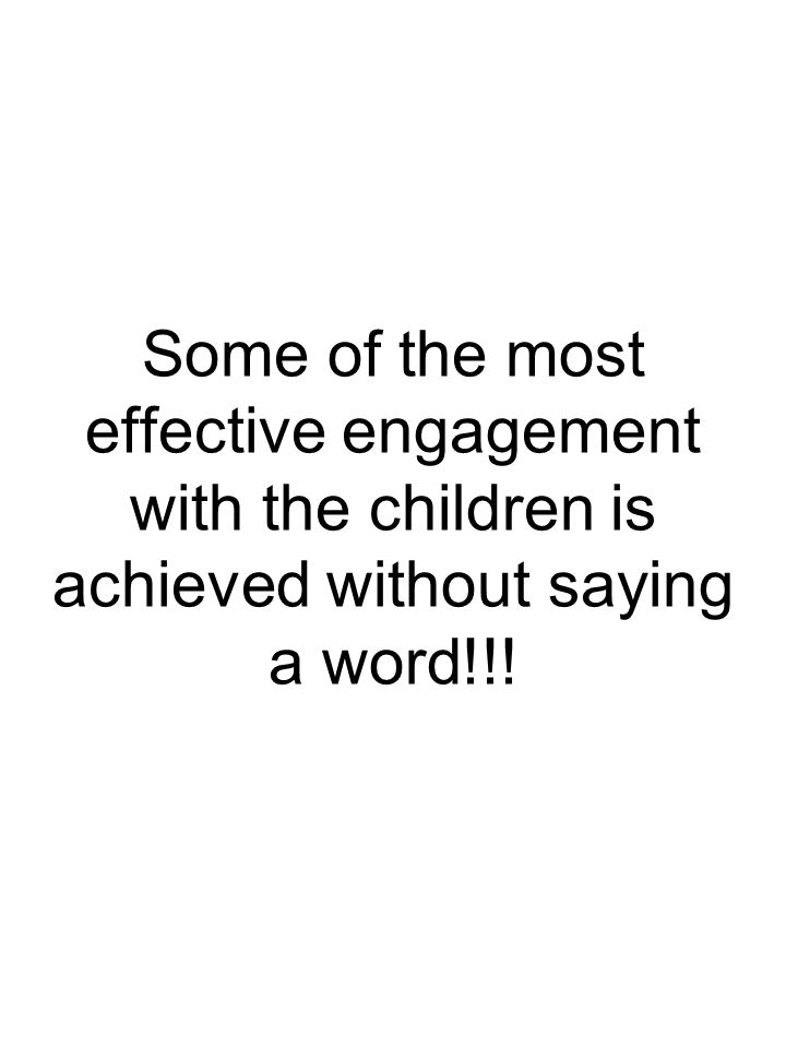 Some of the most effective engagement with the children is achieved without saying a word!!!