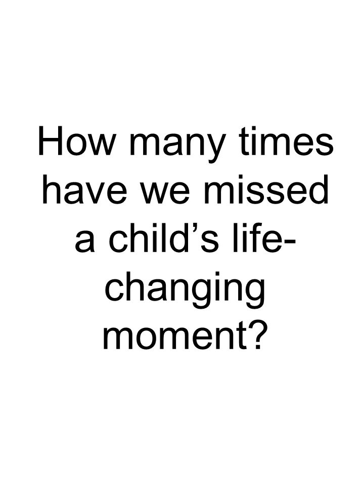 How many times have we missed a child's life- changing moment