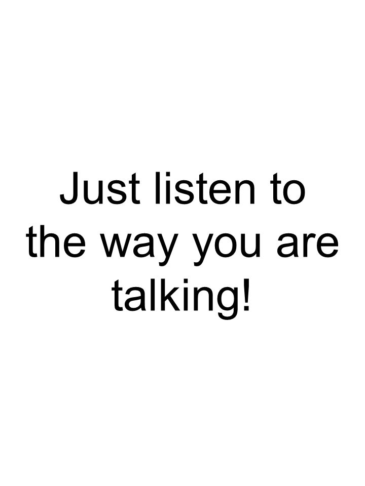 Just listen to the way you are talking!