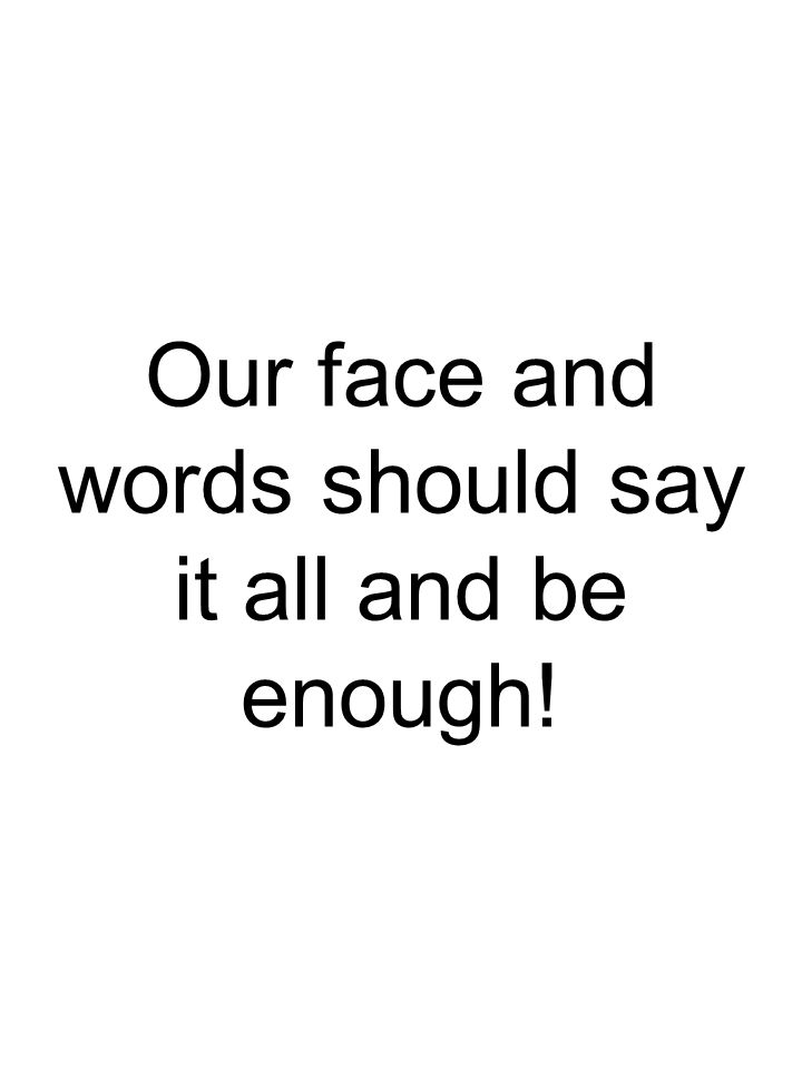 Our face and words should say it all and be enough!