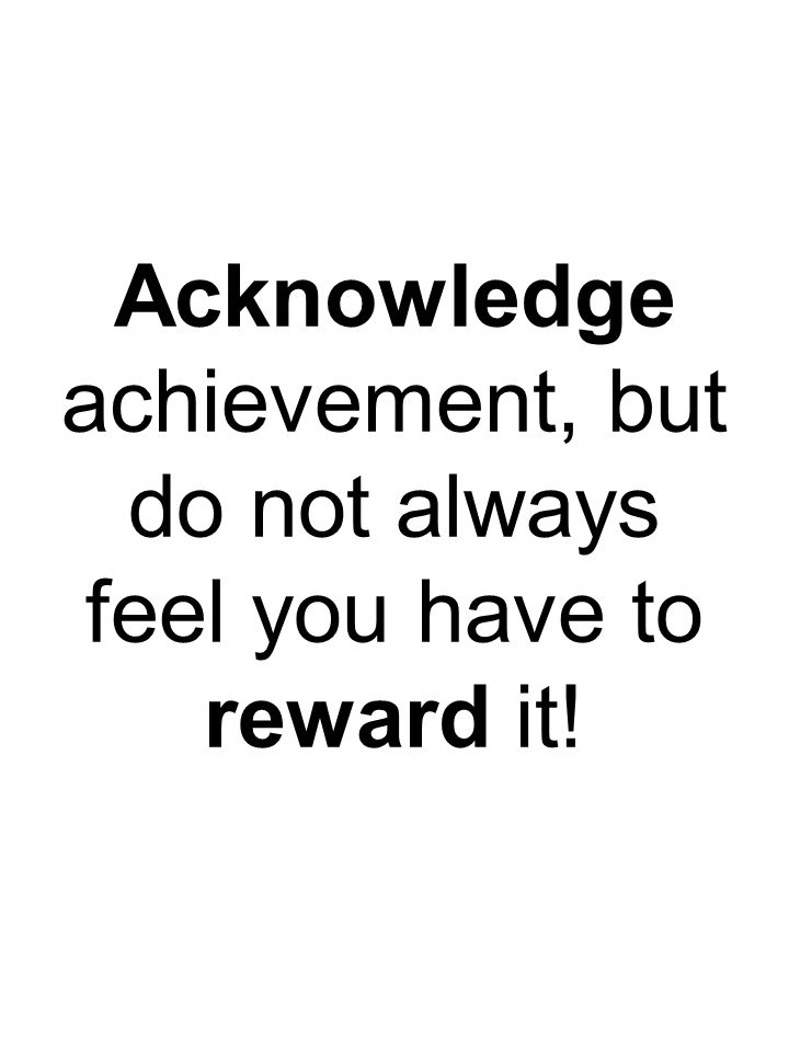 Acknowledge achievement, but do not always feel you have to reward it!