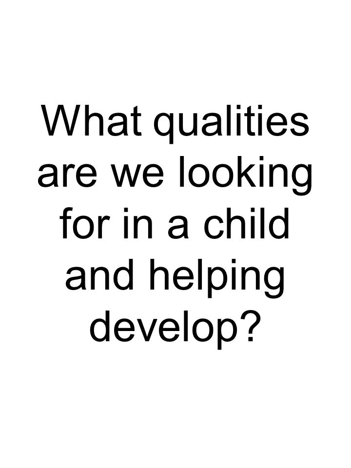 What qualities are we looking for in a child and helping develop