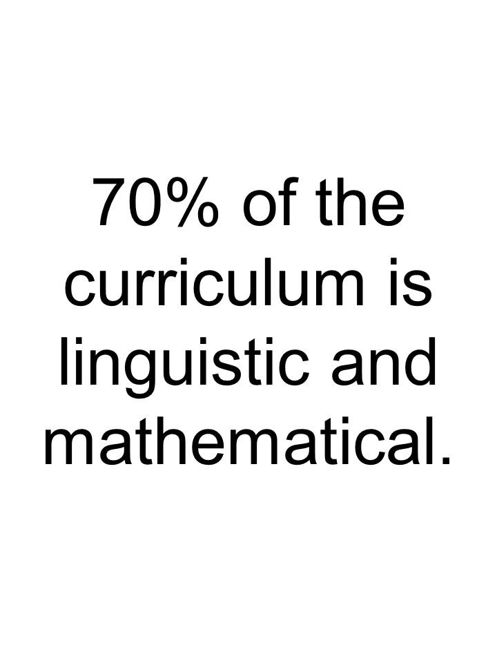 70% of the curriculum is linguistic and mathematical.