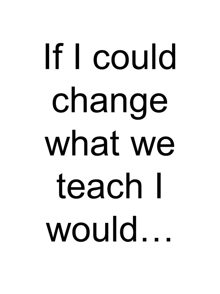 If I could change what we teach I would…