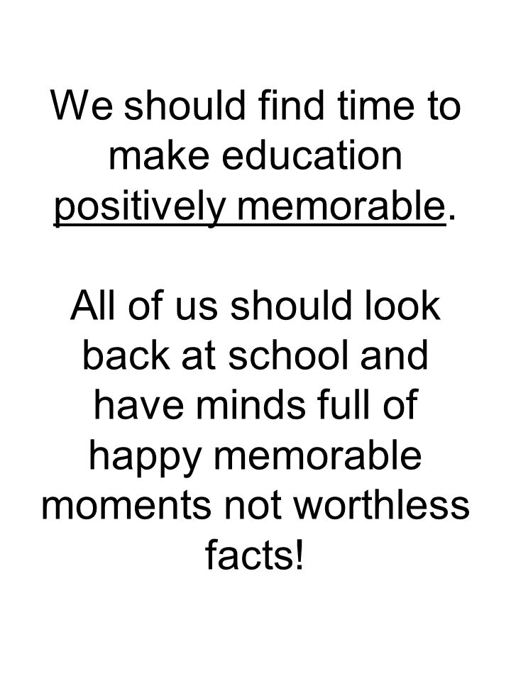 We should find time to make education positively memorable.