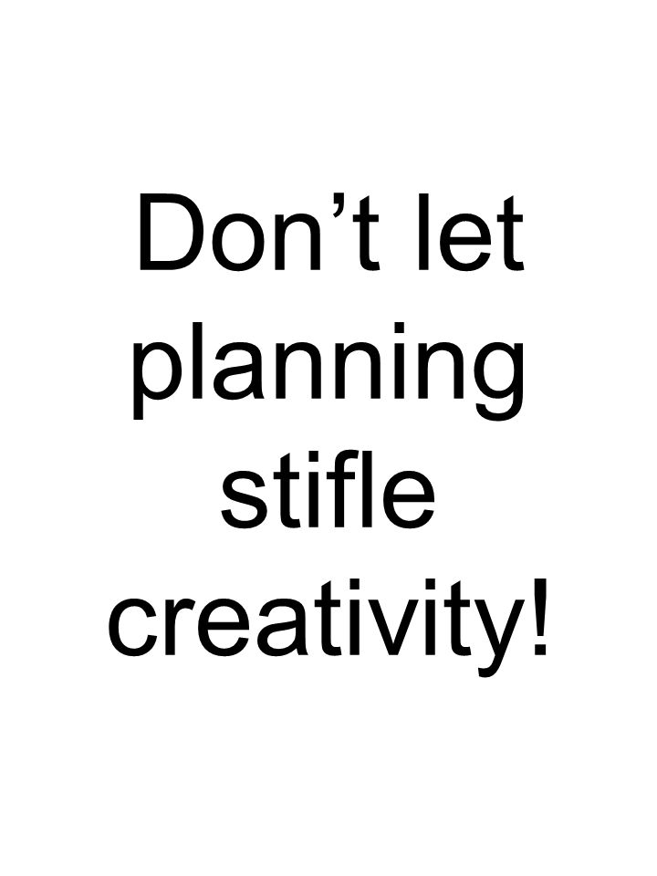 Don't let planning stifle creativity!