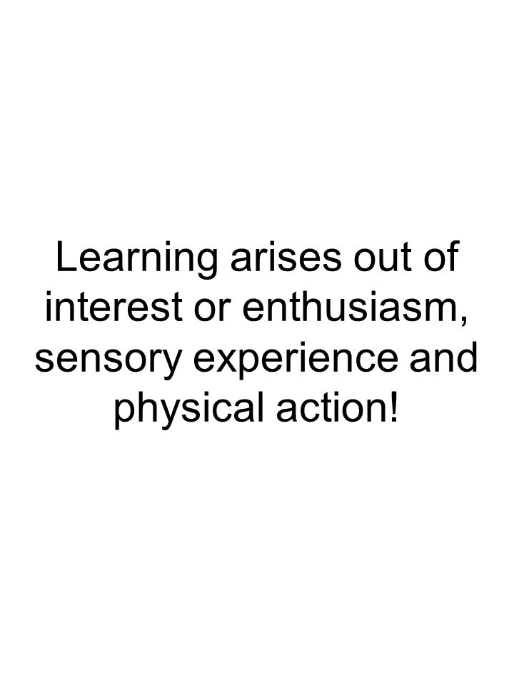 Learning arises out of interest or enthusiasm, sensory experience and physical action!