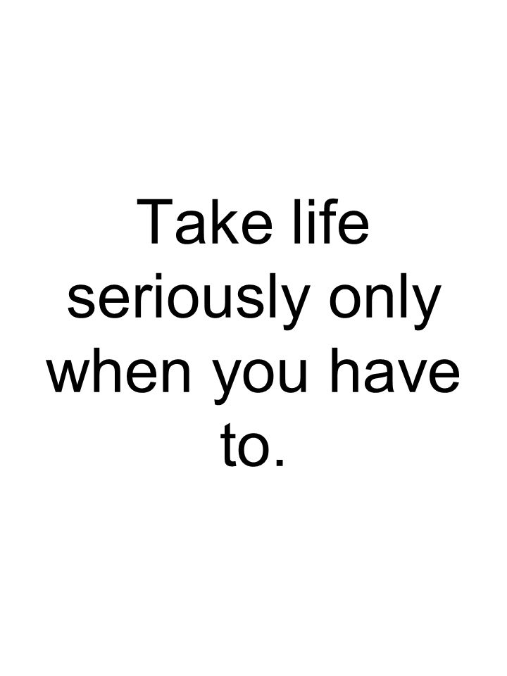 Take life seriously only when you have to.