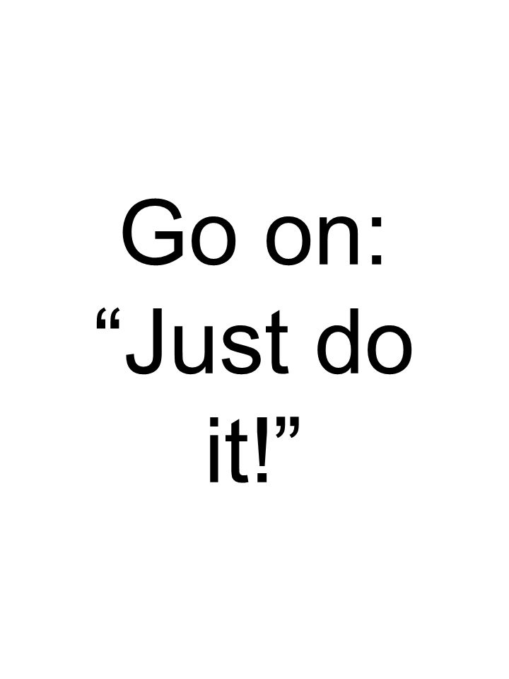 Go on: Just do it!