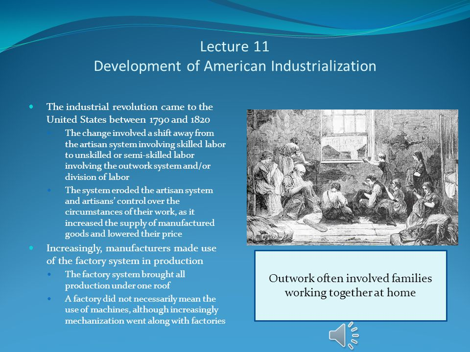 Lecture 11 Development of American Industrialization The industrial revolution came to the United States between 1790 and 1820 The change involved a shift away from the artisan system involving skilled labor to unskilled or semi-skilled labor involving the outwork system and/or division of labor The system eroded the artisan system and artisans' control over the circumstances of their work, as it increased the supply of manufactured goods and lowered their price Increasingly, manufacturers made use of the factory system in production The factory system brought all production under one roof A factory did not necessarily mean the use of machines, although increasingly mechanization went along with factories Outwork often involved families working together at home