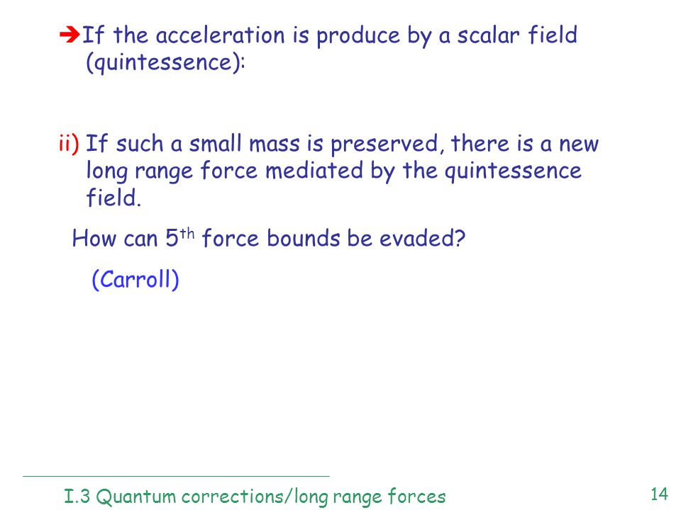 14  If the acceleration is produce by a scalar field (quintessence): ii) If such a small mass is preserved, there is a new long range force mediated by the quintessence field.