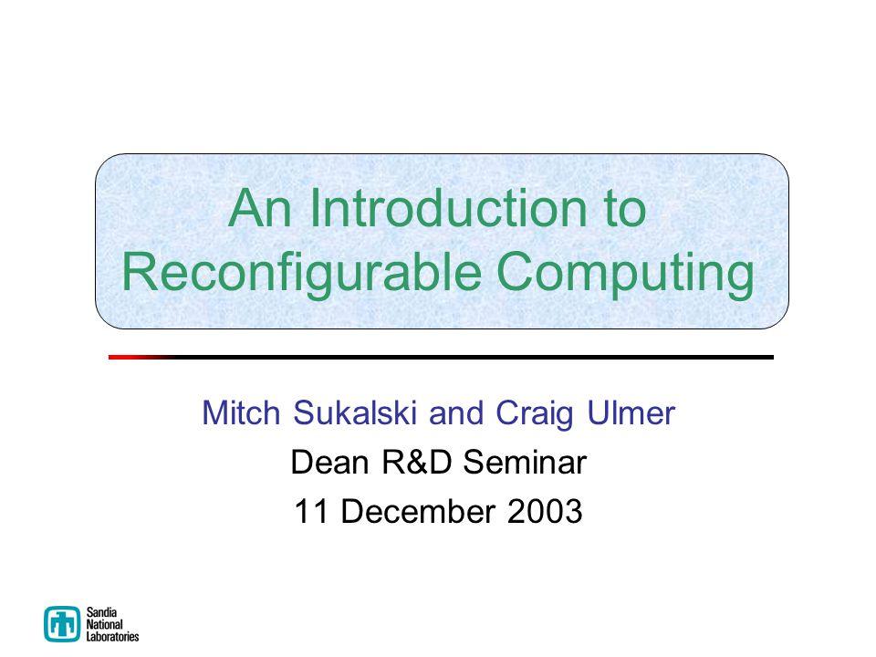 An Introduction to Reconfigurable Computing Mitch Sukalski and Craig Ulmer Dean R&D Seminar 11 December 2003