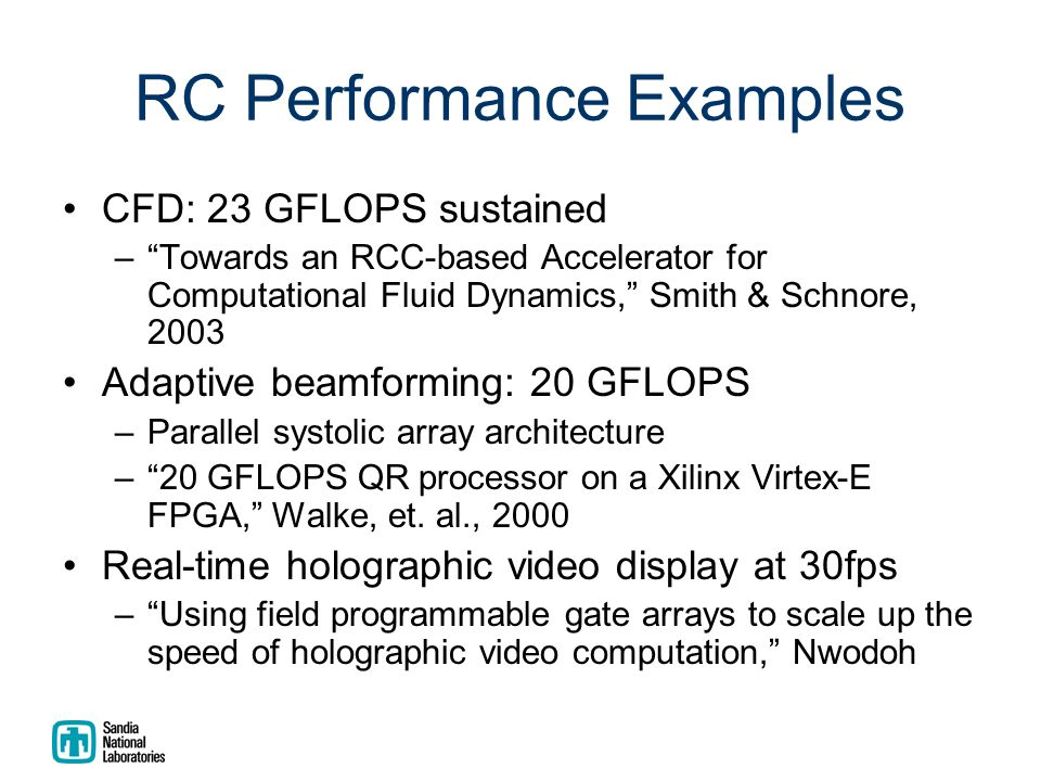 RC Performance Examples CFD: 23 GFLOPS sustained – Towards an RCC-based Accelerator for Computational Fluid Dynamics, Smith & Schnore, 2003 Adaptive beamforming: 20 GFLOPS –Parallel systolic array architecture – 20 GFLOPS QR processor on a Xilinx Virtex-E FPGA, Walke, et.