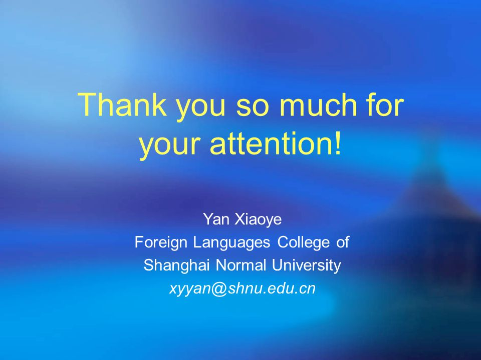 Thank you so much for your attention! Yan Xiaoye Foreign Languages College of Shanghai Normal University xyyan@shnu.edu.cn
