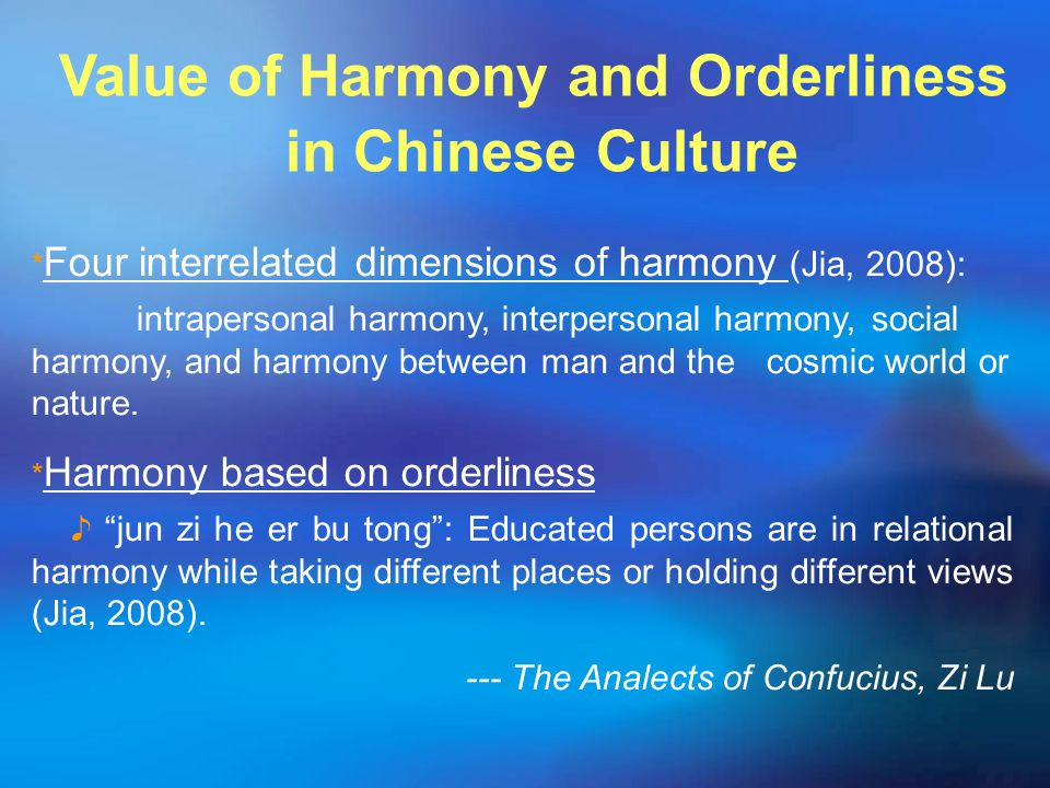 Value of Harmony and Orderliness in Chinese Culture ﹡ Four interrelated dimensions of harmony (Jia, 2008): intrapersonal harmony, interpersonal harmony, social harmony, and harmony between man and the cosmic world or nature.