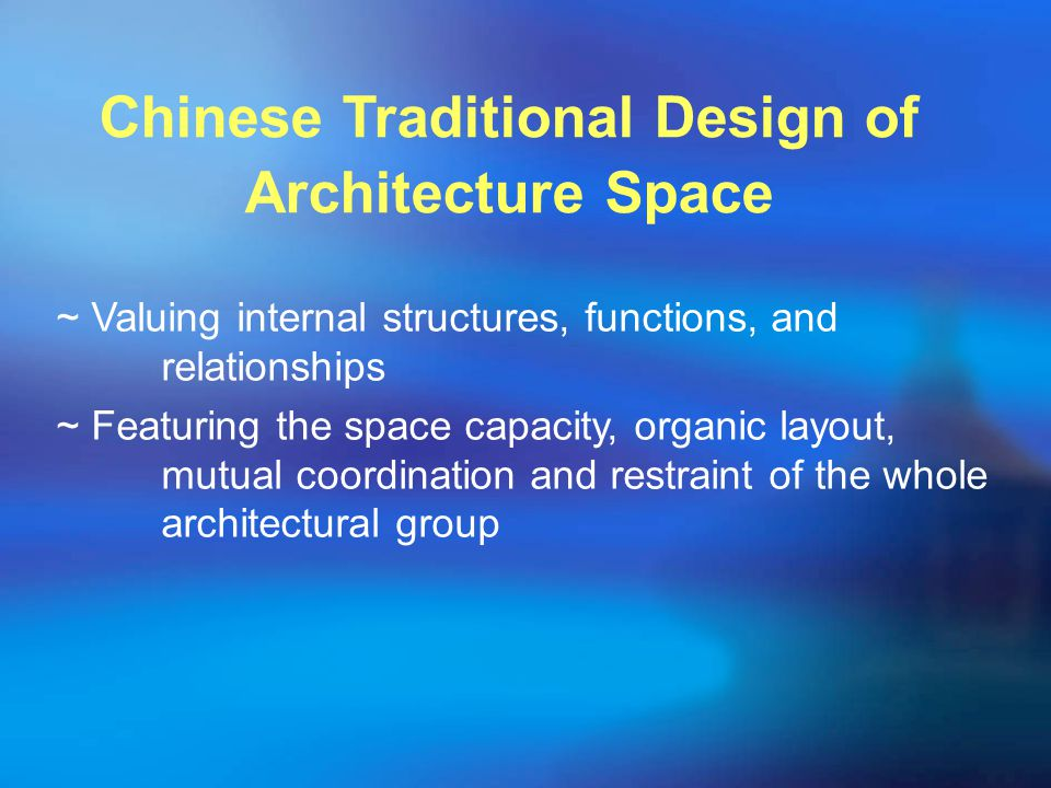 ~ Valuing internal structures, functions, and relationships ~ Featuring the space capacity, organic layout, mutual coordination and restraint of the whole architectural group Chinese Traditional Design of Architecture Space