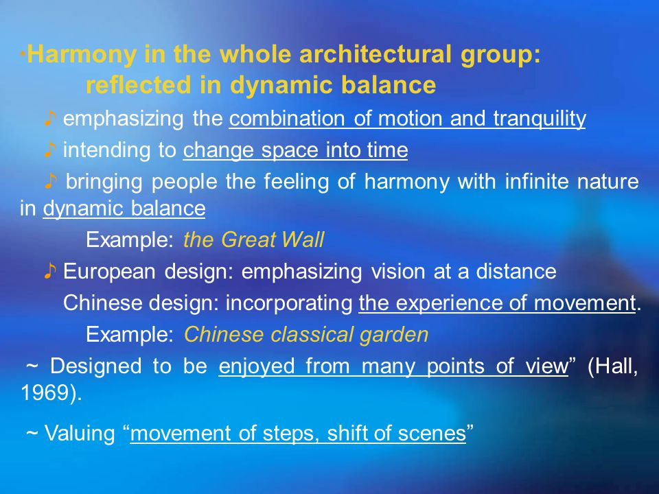 ﹡ Harmony in the whole architectural group: reflected in dynamic balance ♪ emphasizing the combination of motion and tranquility ♪ intending to change space into time ♪ bringing people the feeling of harmony with infinite nature in dynamic balance Example: the Great Wall ♪ European design: emphasizing vision at a distance Chinese design: incorporating the experience of movement.