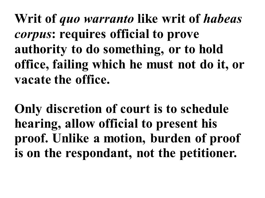 Writ of quo warranto like writ of habeas corpus: requires official to prove authority to do something, or to hold office, failing which he must not do it, or vacate the office.