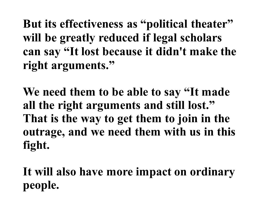 But its effectiveness as political theater will be greatly reduced if legal scholars can say It lost because it didn t make the right arguments. We need them to be able to say It made all the right arguments and still lost. That is the way to get them to join in the outrage, and we need them with us in this fight.