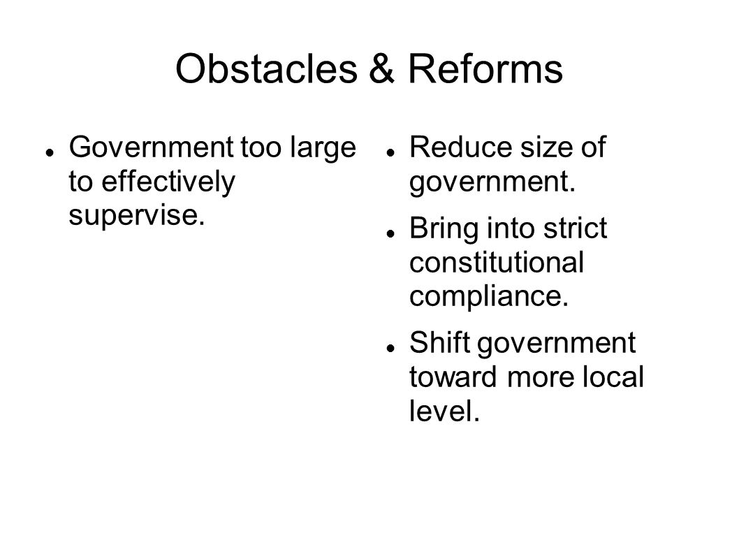 Obstacles & Reforms Government too large to effectively supervise.