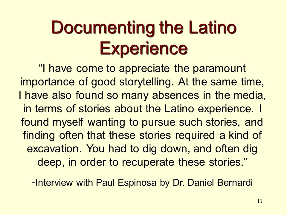 11 Documenting the Latino Experience I have come to appreciate the paramount importance of good storytelling.