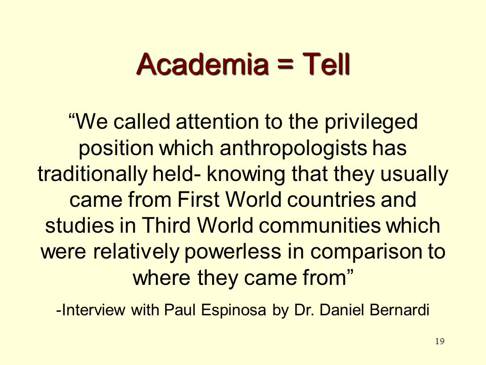 19 Academia = Tell We called attention to the privileged position which anthropologists has traditionally held- knowing that they usually came from First World countries and studies in Third World communities which were relatively powerless in comparison to where they came from -Interview with Paul Espinosa by Dr.