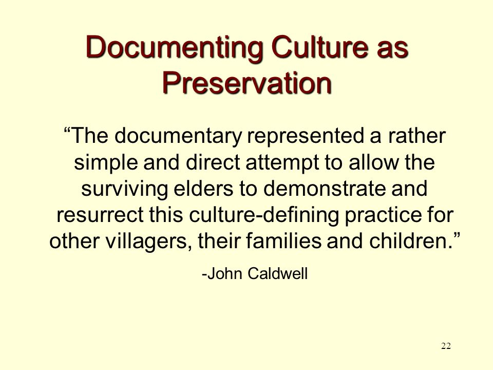 22 Documenting Culture as Preservation The documentary represented a rather simple and direct attempt to allow the surviving elders to demonstrate and resurrect this culture-defining practice for other villagers, their families and children. -John Caldwell