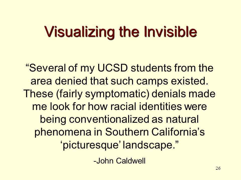26 Visualizing the Invisible Several of my UCSD students from the area denied that such camps existed.