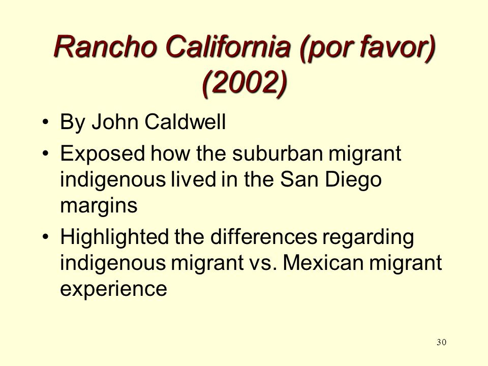 30 Rancho California (por favor) (2002) By John Caldwell Exposed how the suburban migrant indigenous lived in the San Diego margins Highlighted the differences regarding indigenous migrant vs.