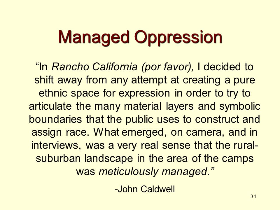 34 Managed Oppression In Rancho California (por favor), I decided to shift away from any attempt at creating a pure ethnic space for expression in order to try to articulate the many material layers and symbolic boundaries that the public uses to construct and assign race.