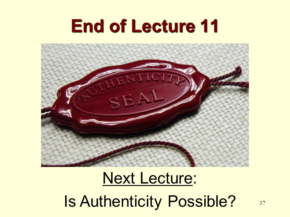 37 End of Lecture 11 Next Lecture: Is Authenticity Possible