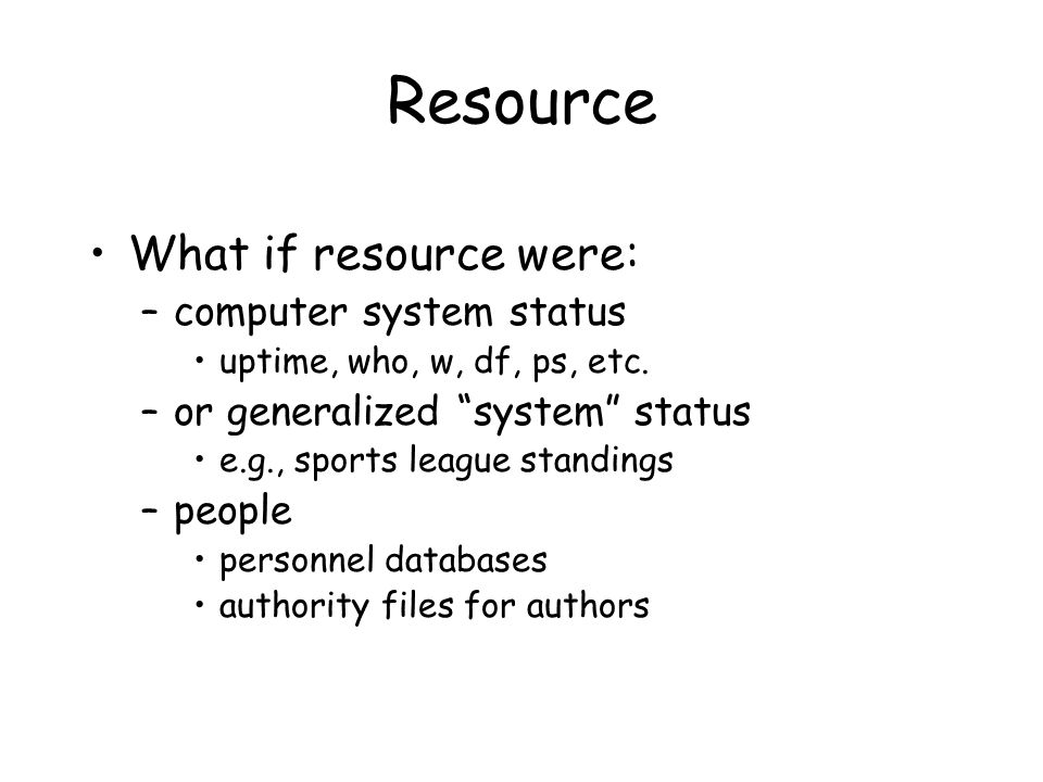 Resource What if resource were: –computer system status uptime, who, w, df, ps, etc.
