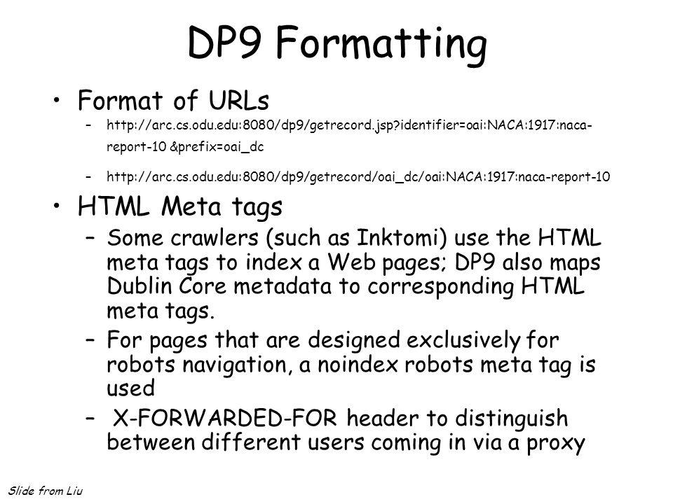 DP9 Formatting Format of URLs –http://arc.cs.odu.edu:8080/dp9/getrecord.jsp?identifier=oai:NACA:1917:naca- report-10 &prefix=oai_dc –http://arc.cs.odu.edu:8080/dp9/getrecord/oai_dc/oai:NACA:1917:naca-report-10 HTML Meta tags –Some crawlers (such as Inktomi) use the HTML meta tags to index a Web pages; DP9 also maps Dublin Core metadata to corresponding HTML meta tags.