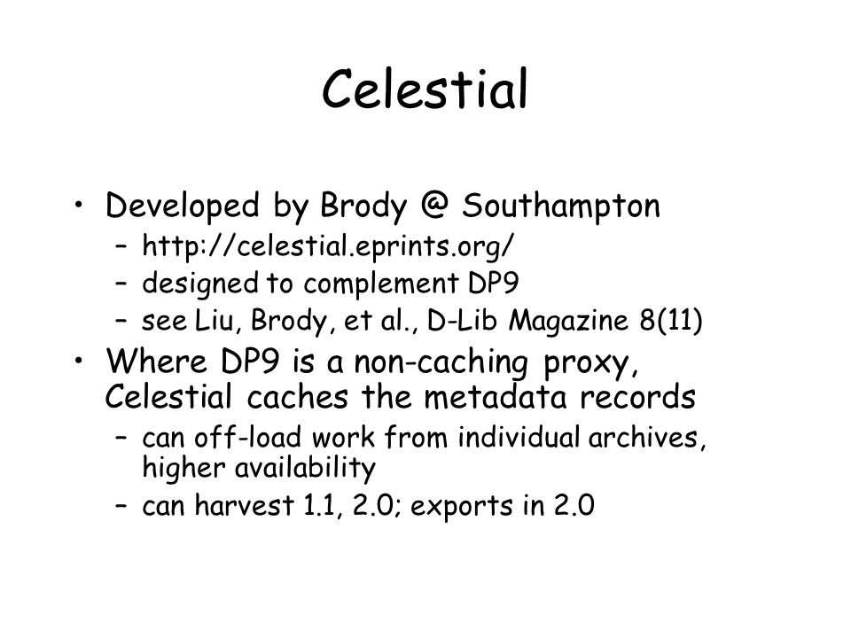 Celestial Developed by Brody @ Southampton –http://celestial.eprints.org/ –designed to complement DP9 –see Liu, Brody, et al., D-Lib Magazine 8(11) Where DP9 is a non-caching proxy, Celestial caches the metadata records –can off-load work from individual archives, higher availability –can harvest 1.1, 2.0; exports in 2.0
