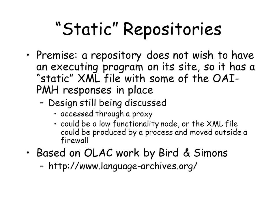 Static Repositories Premise: a repository does not wish to have an executing program on its site, so it has a static XML file with some of the OAI- PMH responses in place –Design still being discussed accessed through a proxy could be a low functionality node, or the XML file could be produced by a process and moved outside a firewall Based on OLAC work by Bird & Simons –http://www.language-archives.org/