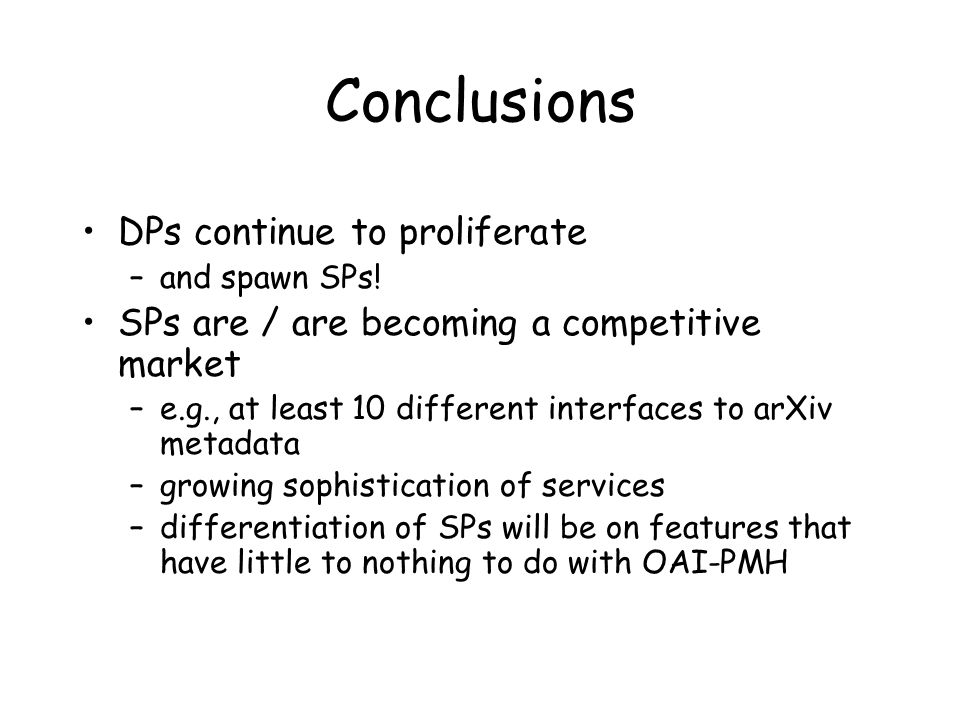 Conclusions DPs continue to proliferate –and spawn SPs! SPs are / are becoming a competitive market –e.g., at least 10 different interfaces to arXiv m