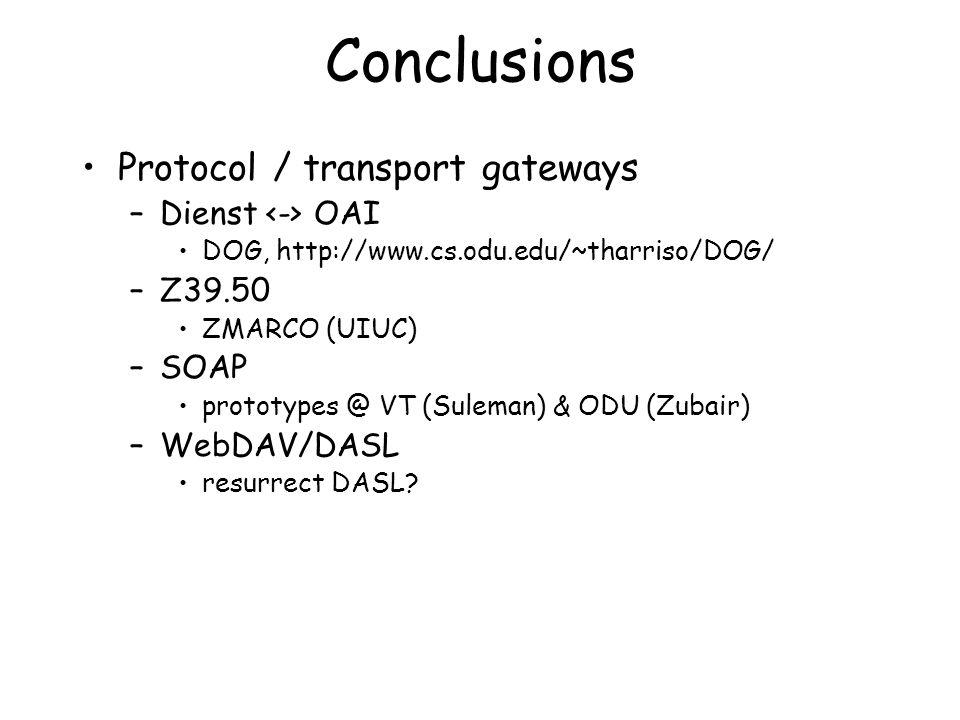 Conclusions Protocol / transport gateways –Dienst OAI DOG, http://www.cs.odu.edu/~tharriso/DOG/ –Z39.50 ZMARCO (UIUC) –SOAP prototypes @ VT (Suleman) & ODU (Zubair) –WebDAV/DASL resurrect DASL?